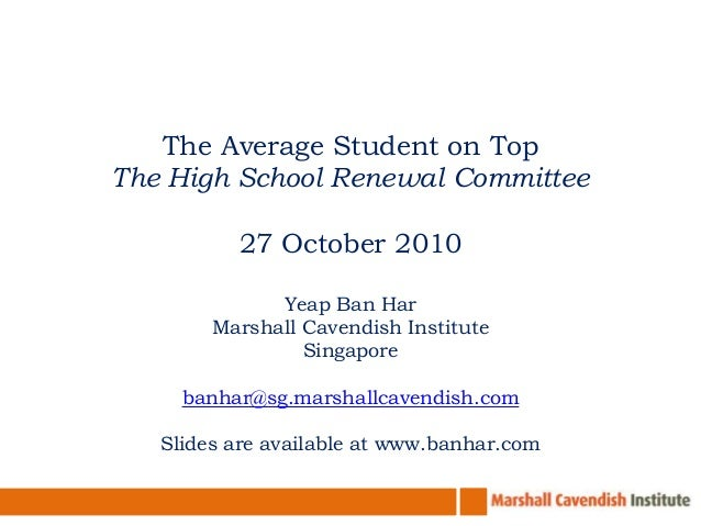 The Average Student on Top The High School Renewal Committee 27 October 2010 Yeap Ban Har Marshall Cavendish Institute Sin...