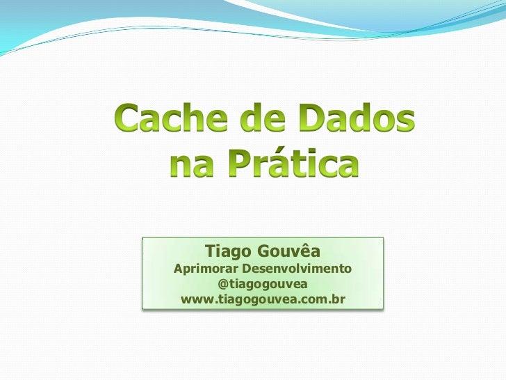 Cache de Dados<br />na Prática<br />Tiago Gouvêa<br />Aprimorar Desenvolvimento<br />@tiagogouvea<br />www.tiagogouvea.com...