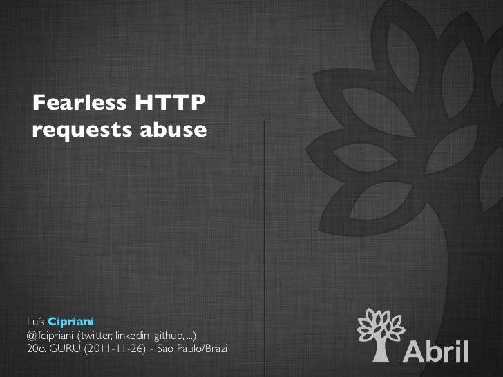 Fearless HTTP requests abuseLuís Cipriani@lfcipriani (twitter, linkedin, github, ...)20o. GURU (2011-11-26) - Sao Paulo/Br...