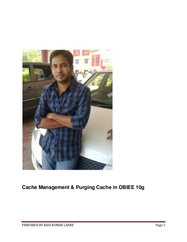 Cache Management & Purging Cache in OBIEE 10g  PREPARED BY RAVI KUMAR LANKE  Page 1