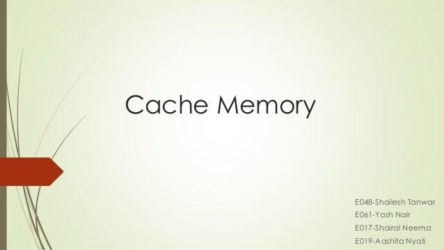 Cache Memory E048-Shailesh Tanwar E061-Yash Nair E017-Shairal Neema E019-Aashita Nyati