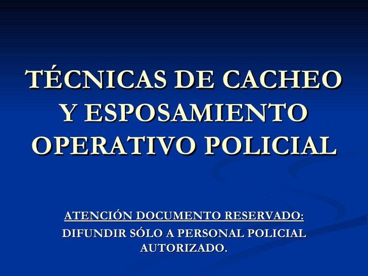 TÉCNICAS DE CACHEO Y ESPOSAMIENTO OPERATIVO POLICIAL ATENCIÓN DOCUMENTO RESERVADO: DIFUNDIR SÓLO A PERSONAL POLICIAL AUTOR...