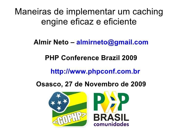 Maneiras de implementar um caching       engine eficaz e eficiente      Almir Neto – almirneto@gmail.com         PHP Confe...
