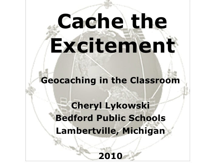 Cache the Excitement Geocaching in the Classroom Cheryl Lykowski Bedford Public Schools Lambertville, Michigan 2010