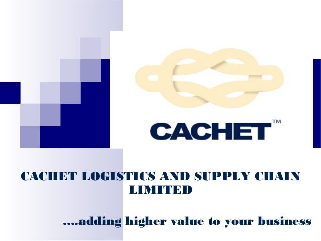 CACHET LOGISTICS AND SUPPLY CHAIN LIMITED ....adding higher value to your business