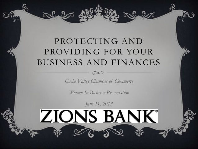 PROTECTING ANDPROVIDING FOR YOURBUSINESS AND FINANCESCache Valley Chamber of CommerceWomen In Business PresentationJune 11...