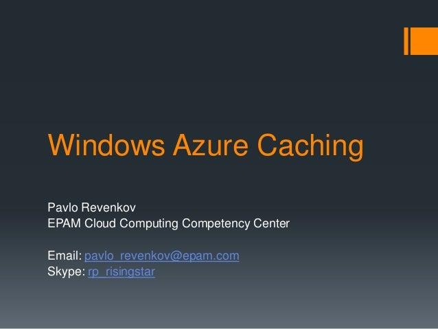 Windows Azure Caching Pavlo Revenkov EPAM Cloud Computing Competency Center Email: pavlo_revenkov@epam.com Skype: rp_risin...