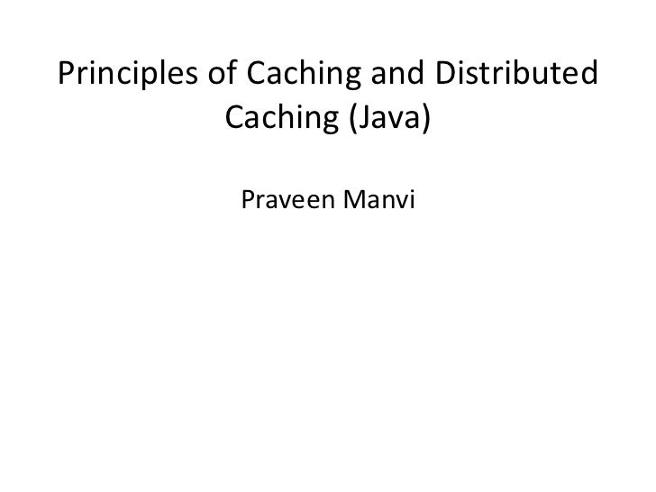 Principles of Caching and Distributed            Caching (Java)            Praveen Manvi
