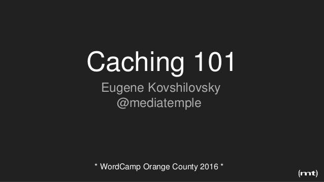 Eugene Kovshilovsky @mediatemple * WordCamp Orange County 2016 * Caching 101