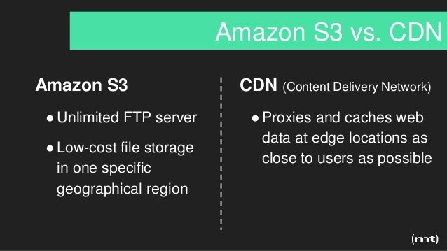 Amazon S3 vs. CDN Amazon S3 ●Unlimited FTP server ●Low-cost file storage in one specific geographical region CDN (Content ...