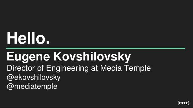Hello. Eugene Kovshilovsky Director of Engineering at Media Temple @ekovshilovsky @mediatemple