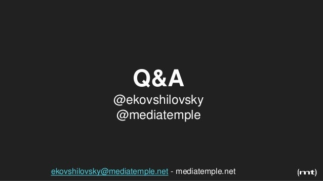 Q&A @ekovshilovsky @mediatemple ekovshilovsky@mediatemple.net - mediatemple.net