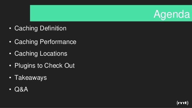 Agenda • Caching Definition • Caching Performance • Caching Locations • Plugins to Check Out • Takeaways • Q&A