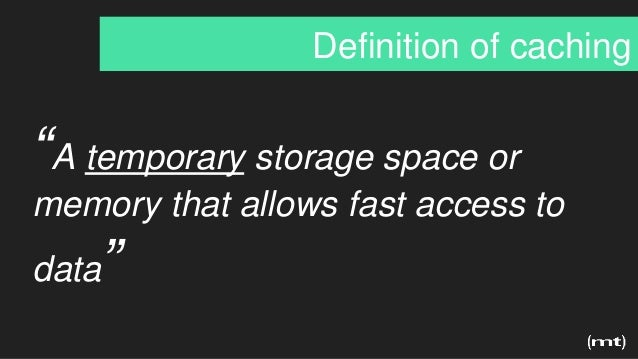 """""""A temporary storage space or memory that allows fast access to data"""" Definition of caching"""