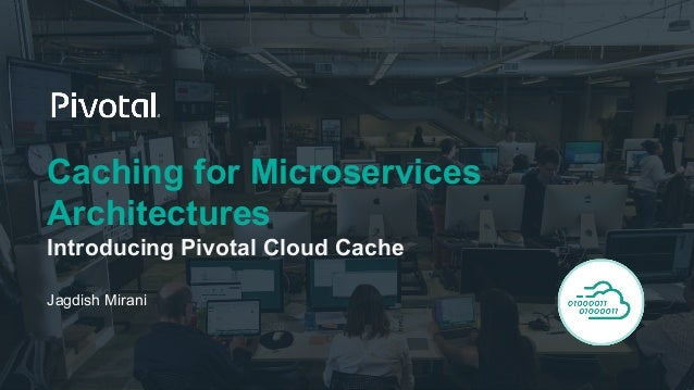 Caching for Microservices Architectures Introducing Pivotal Cloud Cache Jagdish Mirani