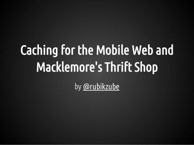 Caching for the Mobile Web and Macklemore's Thrift Shop by @rubikzube