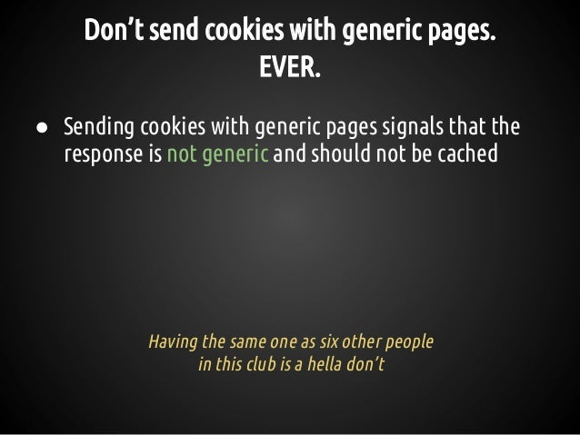 Don't send cookies with generic pages. EVER. ● Sending cookies with generic pages signals that the response is not generic...