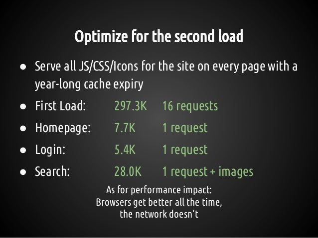 Optimize for the second load ● Serve all JS/CSS/Icons for the site on every page with a year-long cache expiry ● First Loa...