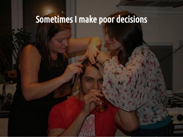 Sometimes I make poor decisions