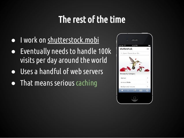 The rest of the time ● I work on shutterstock.mobi ● Eventually needs to handle 100k visits per day around the world ● Use...