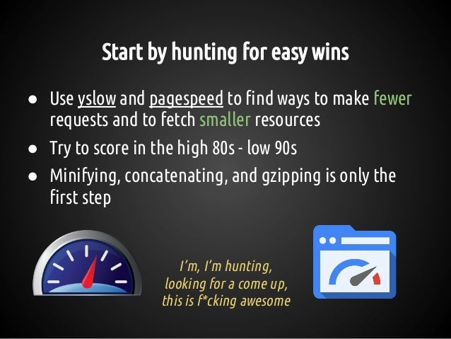 Start by hunting for easy wins ● Use yslow and pagespeed to find ways to make fewer requests and to fetch smaller resource...