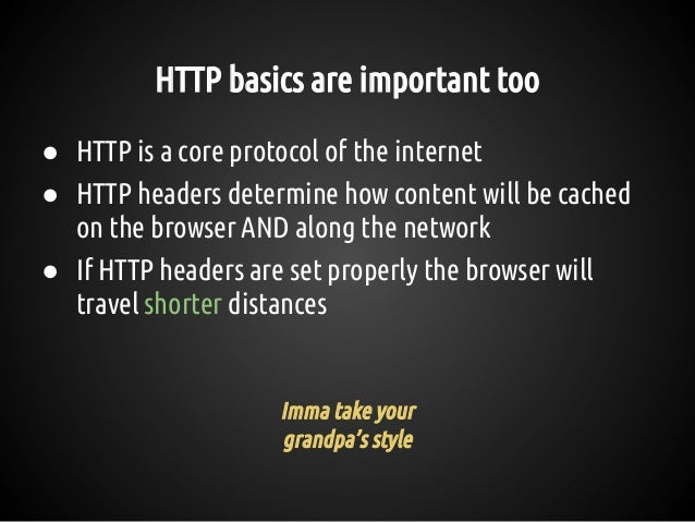 HTTP basics are important too ● HTTP is a core protocol of the internet ● HTTP headers determine how content will be cache...