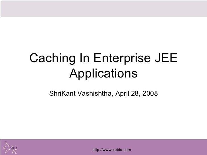 ShriKant Vashishtha, April 28, 2008 Caching In Enterprise JEE Applications
