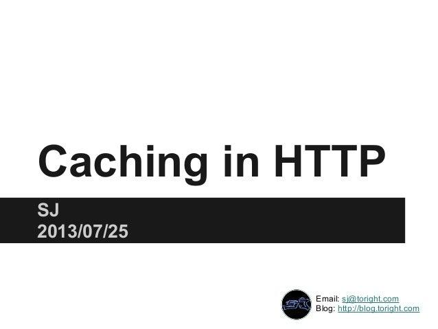 Caching in HTTP SJ 2013/07/25 Email: sj@toright.com Blog: http://blog.toright.com