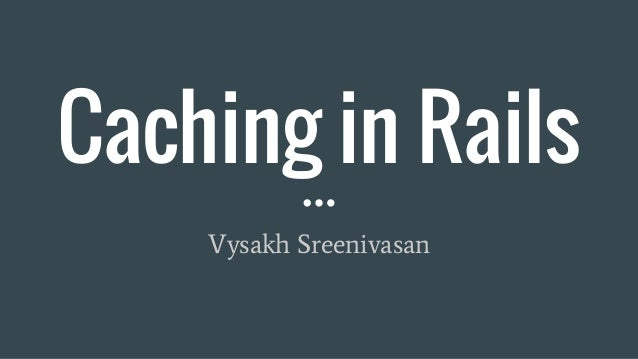 Caching in Rails Vysakh Sreenivasan