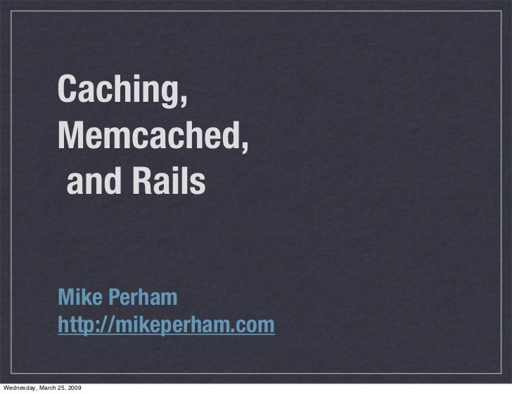 Caching,                  Memcached,                  and Rails                   Mike Perham                  http://mike...