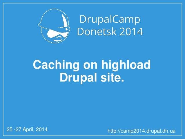 25 -27 April, 2014 http://camp2014.drupal.dn.ua Caching on highload Drupal site.