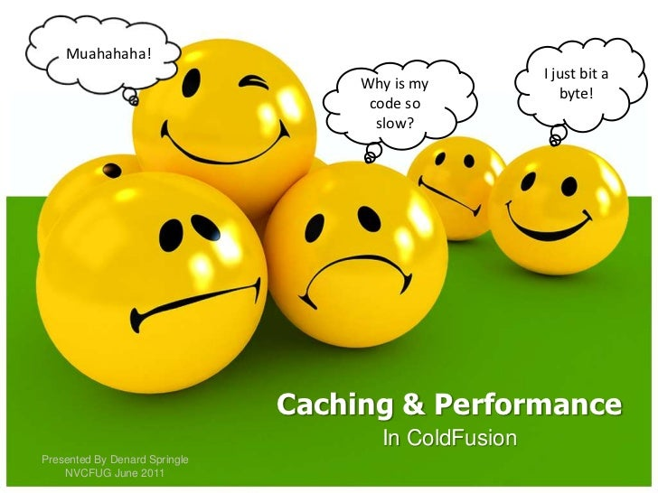 Muahahaha!<br />I just bit a byte!<br />Why is my code so slow?<br />Caching & Performance<br />In ColdFusion<br />Present...