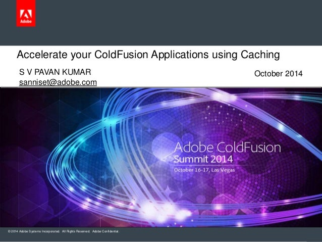 Accelerate your ColdFusion Applications using Caching  S V PAVAN KUMAR  sanniset@adobe.com  © 2014 Adobe Systems Incorpora...