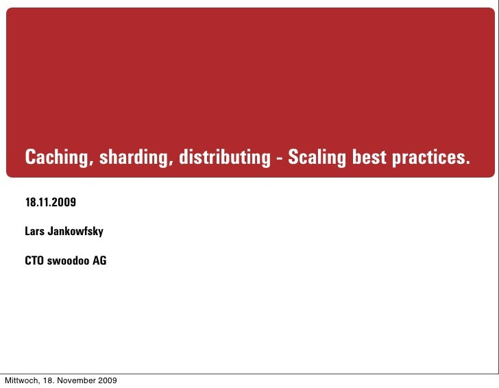 Caching, sharding, distributing - Scaling best practices.     18.11.2009      Lars Jankowfsky      CTO swoodoo AG     Mitt...
