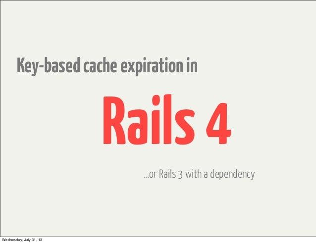 Key-basedcacheexpirationin Rails4 ...or Rails 3 with a dependency Wednesday, July 31, 13