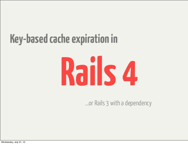 Key-basedcacheexpirationin Rails4 ...or Rails 3 with a dependency Wednesday, July 31, 13