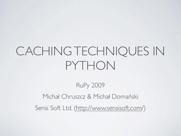 CACHING TECHNIQUES IN       PYTHON                  RuPy 2009     Michał Chruszcz & Michał Domański   Sensi Soft Ltd. (htt...