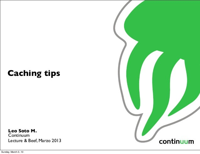 Caching tips     Leo Soto M.     Continuum     Lecture & Beef, Marzo 2013Sunday, March 3, 13