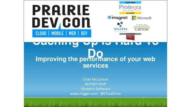 Caching Up is Hard To Do Chad McCallum ASP.NET MVP iQmetrix Software www.rtigger.com - @ChadEmm Improving the performance ...