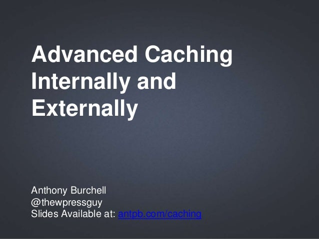 Advanced Caching Internally and Externally Anthony Burchell @thewpressguy Slides Available at: antpb.com/caching