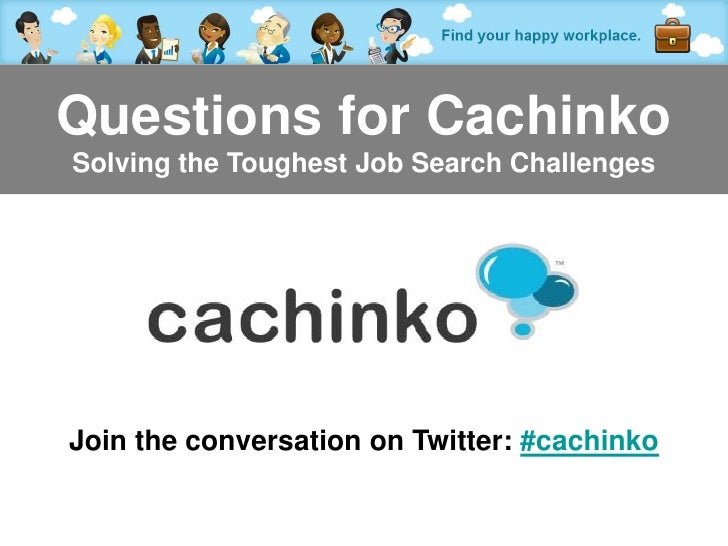 Questions for CachinkoSolving the Toughest Job Search ChallengesJoin the conversation on Twitter: #cachinko            Con...