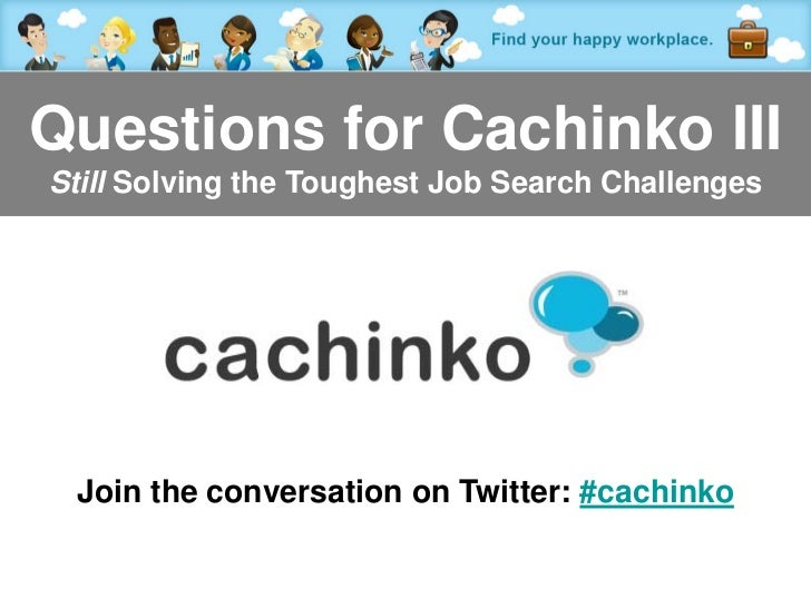 Questions for Cachinko IIIStill Solving the Toughest Job Search Challenges Join the conversation on Twitter: #cachinko    ...