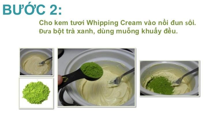 BƯỚC 2:    Cho kem tươi Whipping Cream vào nồi đun sôi.    Đưa bột trà xanh, dùng muỗng khuấy đều.