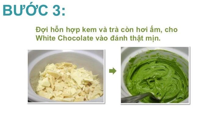 BƯỚC 3:   Đợi hỗn hợp kem và trà còn hơi ấm, cho   White Chocolate vào đánh thật mịn.