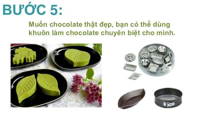 BƯỚC 5:   Muốn chocolate thật đẹp, bạn có thể dùng   khuôn làm chocolate chuyên biệt cho mình.