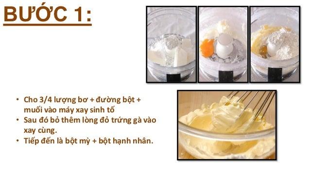 BƯỚC 1: • Cho 3/4 lượng bơ + đường bột +   muối vào máy xay sinh tố • Sau đó bỏ thêm lòng đỏ trứng gà vào   xay cùng. • Ti...