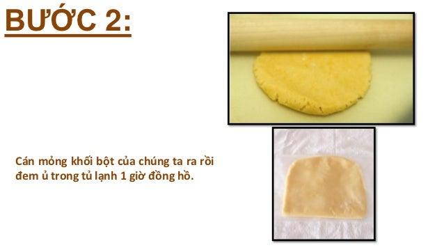 BƯỚC 2:Cán mỏng khối bột của chúng ta ra rồiđem ủ trong tủ lạnh 1 giờ đồng hồ.