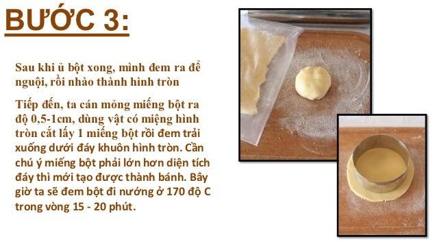 BƯỚC 3:Sau khi ủ bột xong, mình đem ra đểnguội, rồi nhào thành hình trònTiếp đến, ta cán mỏng miếng bột rađộ 0,5-1cm, dùng...