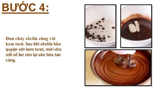 BƯỚC 4:Đun chảy sôcôla cùng vớikem tươi. Sau khi sôcôla hòaquyện với kem tươi, mới chonốt số bơ còn lại vào hòa tancùng.