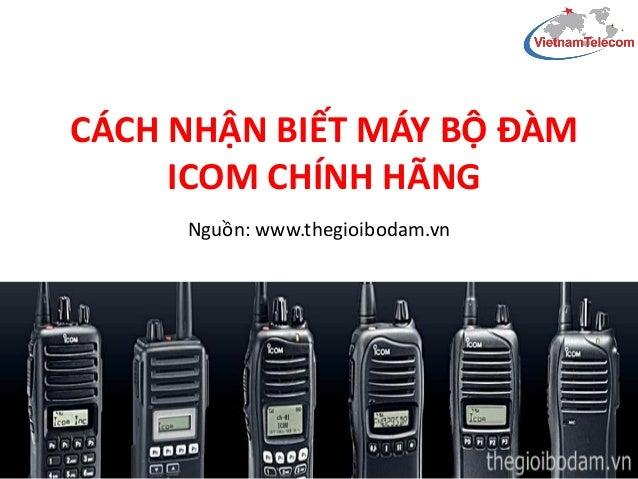 CÁCH NHẬN BIẾT MÁY BỘ ĐÀM ICOM CHÍNH HÃNG Nguồn: www.thegioibodam.vn